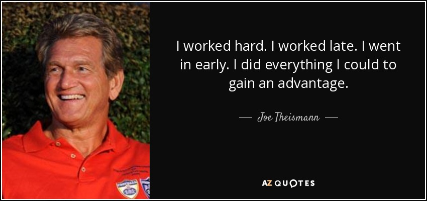 I worked hard. I worked late. I went in early. I did everything I could to gain an advantage. - Joe Theismann