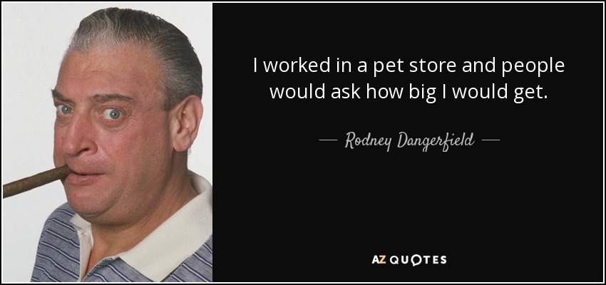 I worked in a pet store and people would ask how big I would get. - Rodney Dangerfield