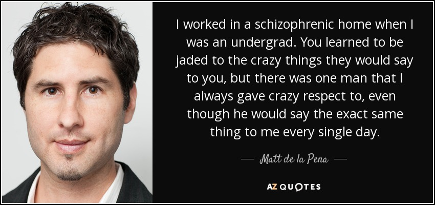 I worked in a schizophrenic home when I was an undergrad. You learned to be jaded to the crazy things they would say to you, but there was one man that I always gave crazy respect to, even though he would say the exact same thing to me every single day. - Matt de la Pena
