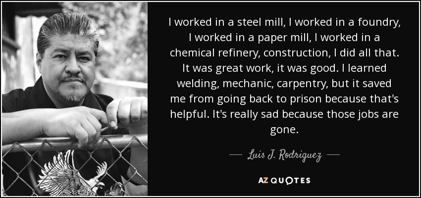I worked in a steel mill, I worked in a foundry, I worked in a paper mill, I worked in a chemical refinery, construction, I did all that. It was great work, it was good. I learned welding, mechanic, carpentry, but it saved me from going back to prison because that's helpful. It's really sad because those jobs are gone. - Luis J. Rodriguez