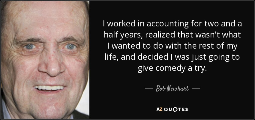 I worked in accounting for two and a half years, realized that wasn't what I wanted to do with the rest of my life, and decided I was just going to give comedy a try. - Bob Newhart