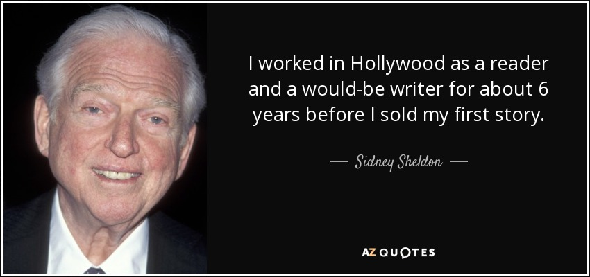 I worked in Hollywood as a reader and a would-be writer for about 6 years before I sold my first story. - Sidney Sheldon