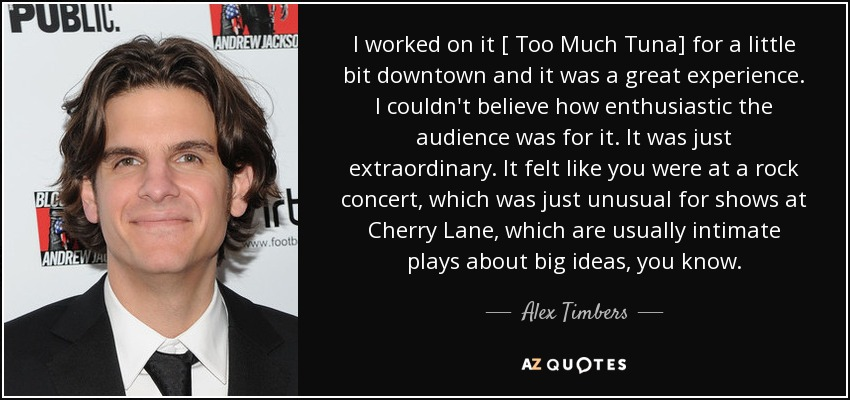 I worked on it [ Too Much Tuna] for a little bit downtown and it was a great experience. I couldn't believe how enthusiastic the audience was for it. It was just extraordinary. It felt like you were at a rock concert, which was just unusual for shows at Cherry Lane, which are usually intimate plays about big ideas, you know. - Alex Timbers