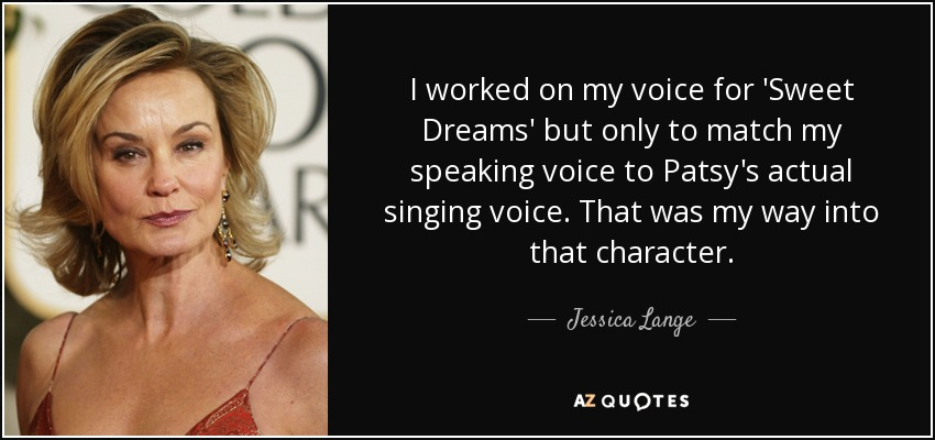I worked on my voice for 'Sweet Dreams' but only to match my speaking voice to Patsy's actual singing voice. That was my way into that character. - Jessica Lange