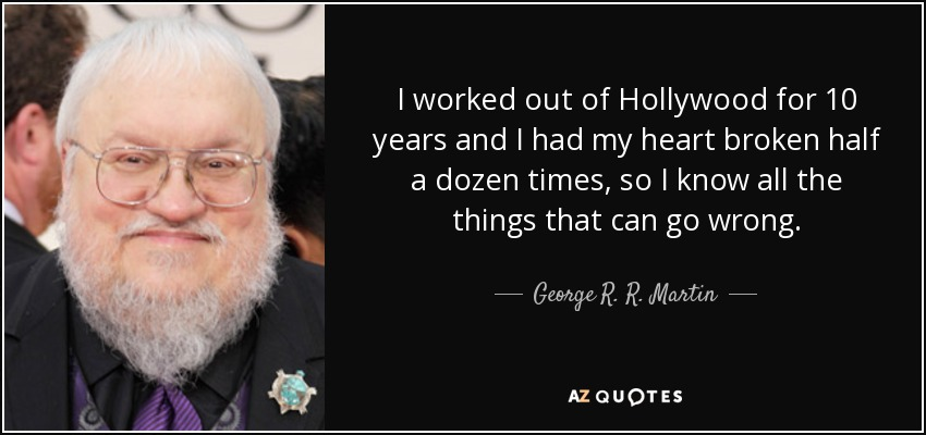I worked out of Hollywood for 10 years and I had my heart broken half a dozen times, so I know all the things that can go wrong. - George R. R. Martin