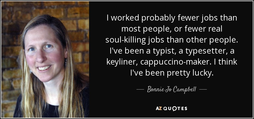 I worked probably fewer jobs than most people, or fewer real soul-killing jobs than other people. I've been a typist, a typesetter, a keyliner, cappuccino-maker. I think I've been pretty lucky. - Bonnie Jo Campbell
