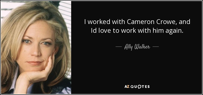 I worked with Cameron Crowe, and Id love to work with him again. - Ally Walker
