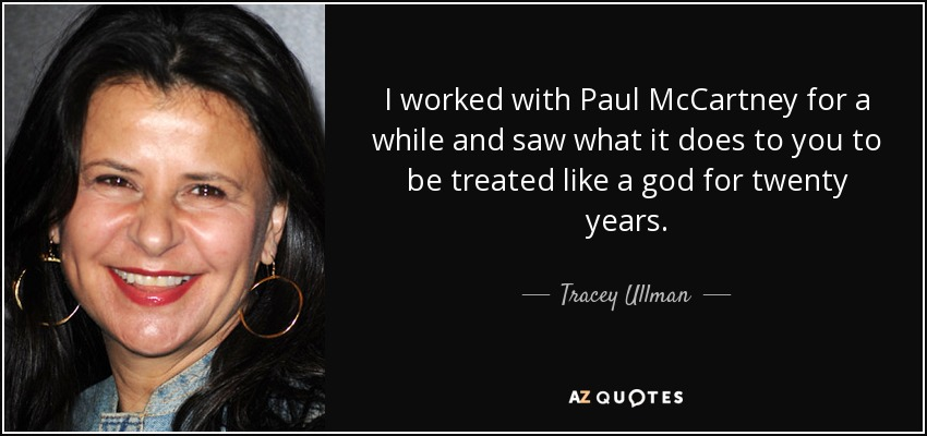 I worked with Paul McCartney for a while and saw what it does to you to be treated like a god for twenty years. - Tracey Ullman
