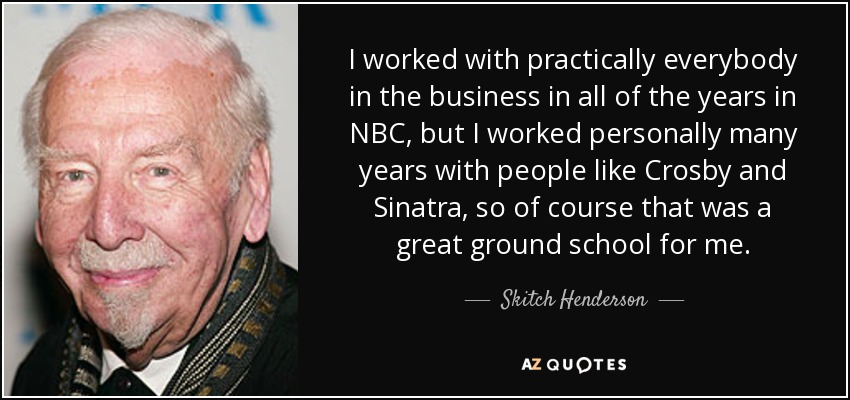 I worked with practically everybody in the business in all of the years in NBC, but I worked personally many years with people like Crosby and Sinatra, so of course that was a great ground school for me. - Skitch Henderson