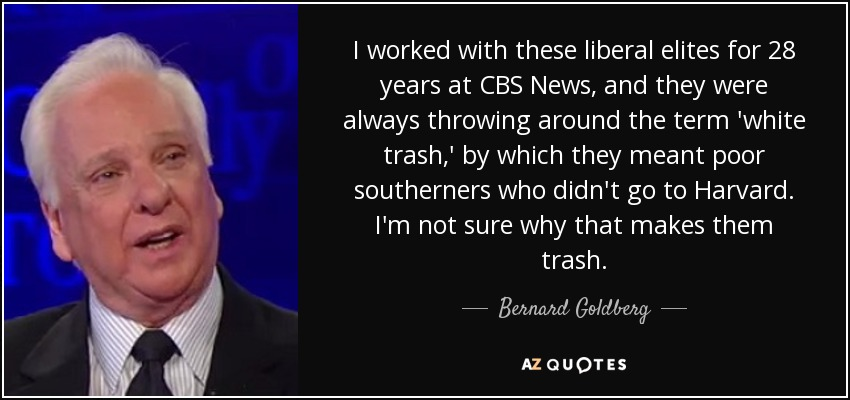 I worked with these liberal elites for 28 years at CBS News, and they were always throwing around the term 'white trash,' by which they meant poor southerners who didn't go to Harvard. I'm not sure why that makes them trash. - Bernard Goldberg