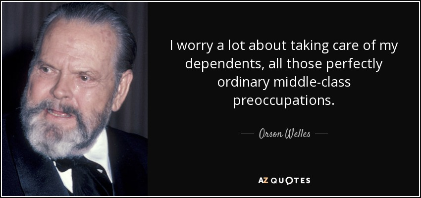 I worry a lot about taking care of my dependents, all those perfectly ordinary middle-class preoccupations. - Orson Welles