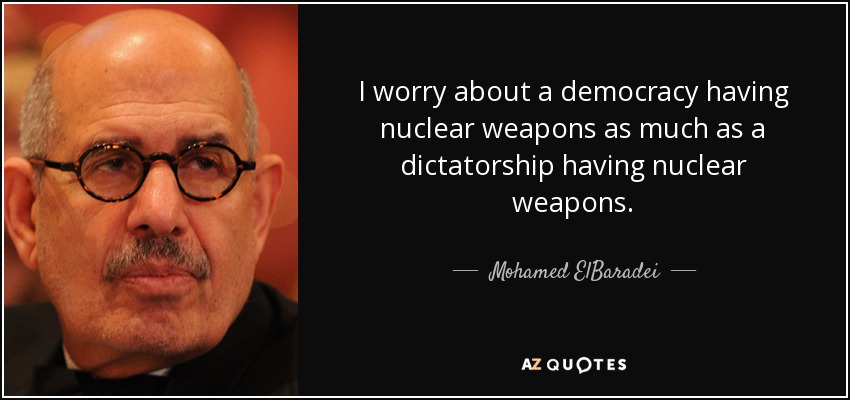 I worry about a democracy having nuclear weapons as much as a dictatorship having nuclear weapons. - Mohamed ElBaradei