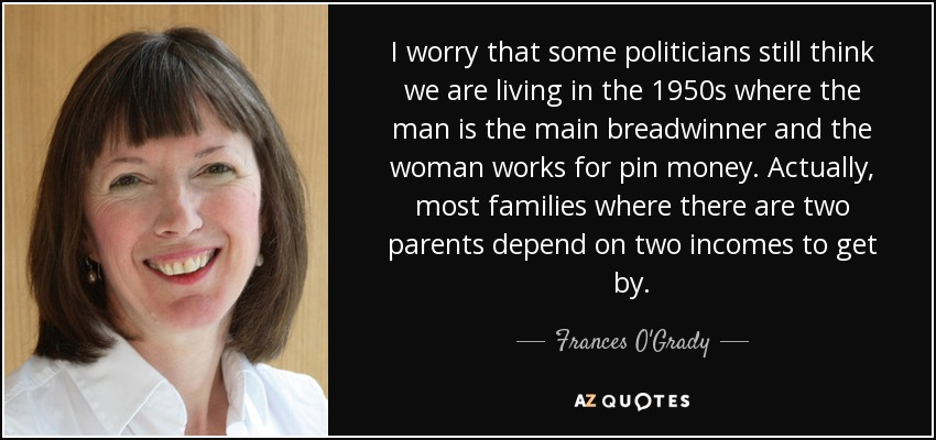 I worry that some politicians still think we are living in the 1950s where the man is the main breadwinner and the woman works for pin money. Actually, most families where there are two parents depend on two incomes to get by. - Frances O'Grady