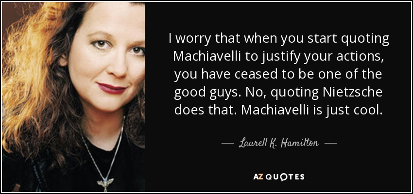 I worry that when you start quoting Machiavelli to justify your actions, you have ceased to be one of the good guys. No, quoting Nietzsche does that. Machiavelli is just cool. - Laurell K. Hamilton