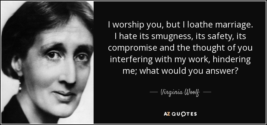 I worship you, but I loathe marriage. I hate its smugness, its safety, its compromise and the thought of you interfering with my work, hindering me; what would you answer? - Virginia Woolf