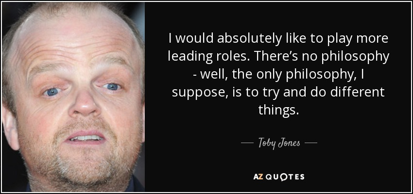 I would absolutely like to play more leading roles. There's no philosophy - well, the only philosophy, I suppose, is to try and do different things. - Toby Jones