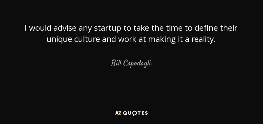 I would advise any startup to take the time to define their unique culture and work at making it a reality. - Bill Capodagli