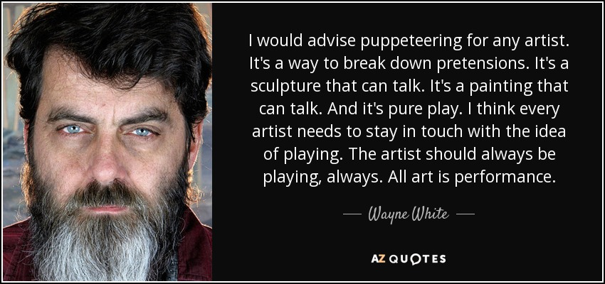 I would advise puppeteering for any artist. It's a way to break down pretensions. It's a sculpture that can talk. It's a painting that can talk. And it's pure play. I think every artist needs to stay in touch with the idea of playing. The artist should always be playing, always. All art is performance. - Wayne White
