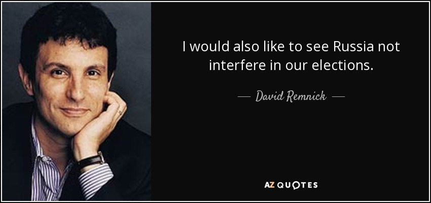 I would also like to see Russia not interfere in our elections. - David Remnick