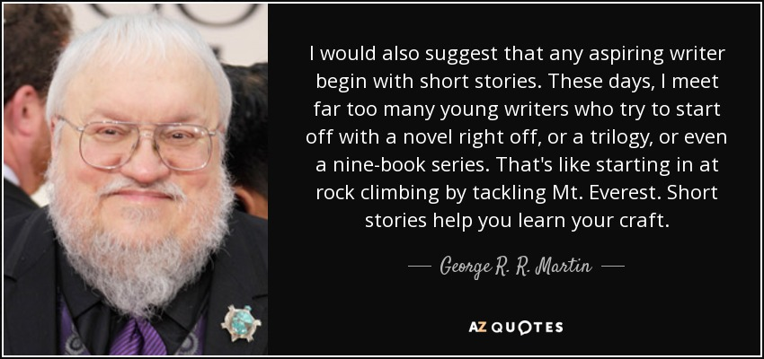 I would also suggest that any aspiring writer begin with short stories. These days, I meet far too many young writers who try to start off with a novel right off, or a trilogy, or even a nine-book series. That's like starting in at rock climbing by tackling Mt. Everest. Short stories help you learn your craft. - George R. R. Martin