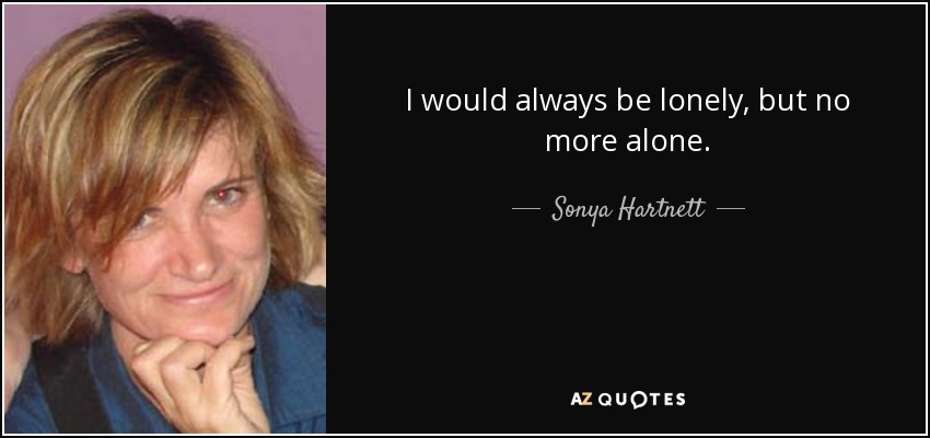 I would always be lonely, but no more alone. - Sonya Hartnett