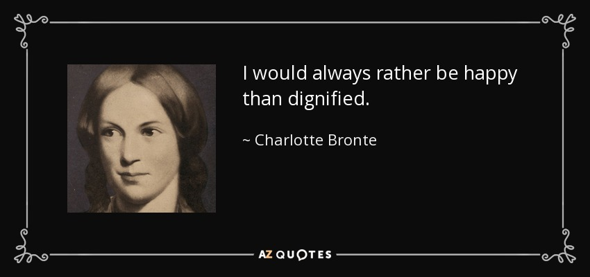 I would always rather be happy than dignified. - Charlotte Bronte