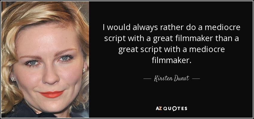 I would always rather do a mediocre script with a great filmmaker than a great script with a mediocre filmmaker. - Kirsten Dunst