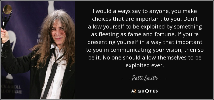 I would always say to anyone, you make choices that are important to you. Don't allow yourself to be exploited by something as fleeting as fame and fortune. If you're presenting yourself in a way that important to you in communicating your vision, then so be it. No one should allow themselves to be exploited ever. - Patti Smith