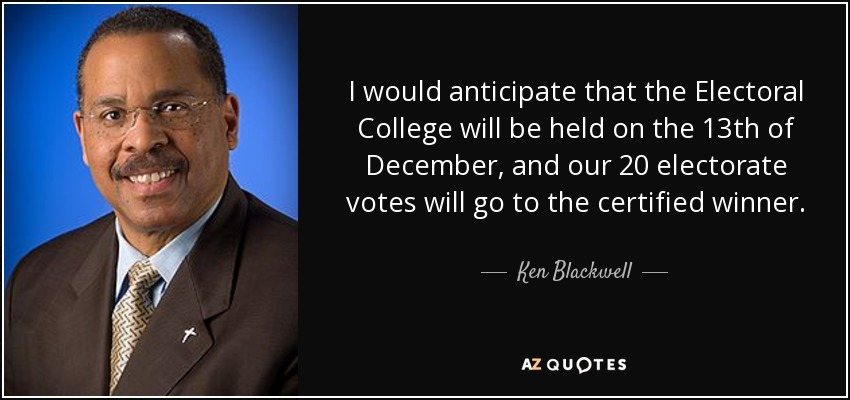 I would anticipate that the Electoral College will be held on the 13th of December, and our 20 electorate votes will go to the certified winner. - Ken Blackwell