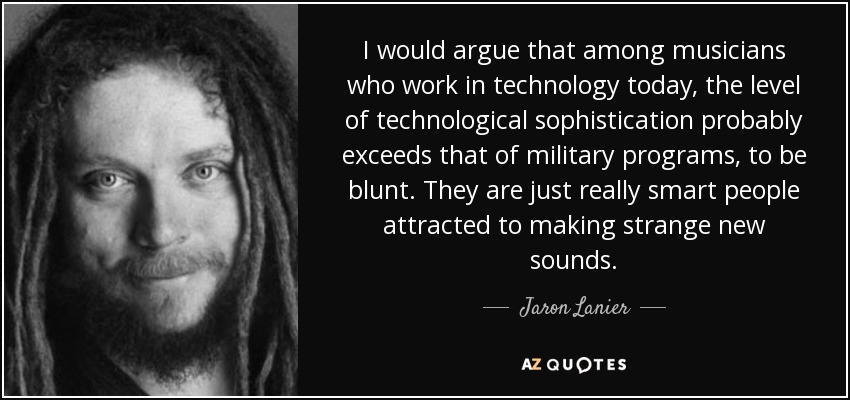 I would argue that among musicians who work in technology today, the level of technological sophistication probably exceeds that of military programs, to be blunt. They are just really smart people attracted to making strange new sounds. - Jaron Lanier