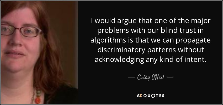 I would argue that one of the major problems with our blind trust in algorithms is that we can propagate discriminatory patterns without acknowledging any kind of intent. - Cathy O'Neil