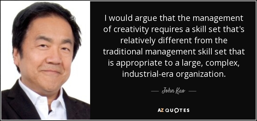 I would argue that the management of creativity requires a skill set that's relatively different from the traditional management skill set that is appropriate to a large, complex, industrial-era organization. - John Kao