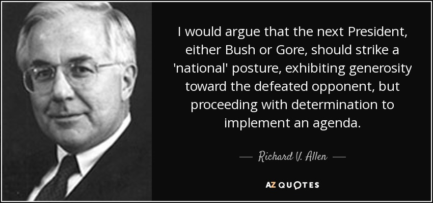 I would argue that the next President, either Bush or Gore, should strike a 'national' posture, exhibiting generosity toward the defeated opponent, but proceeding with determination to implement an agenda. - Richard V. Allen