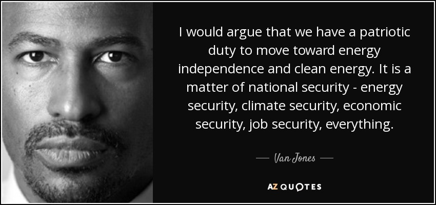 I would argue that we have a patriotic duty to move toward energy independence and clean energy. It is a matter of national security - energy security, climate security, economic security, job security, everything. - Van Jones