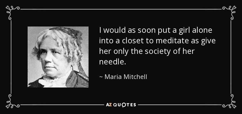 I would as soon put a girl alone into a closet to meditate as give her only the society of her needle. - Maria Mitchell