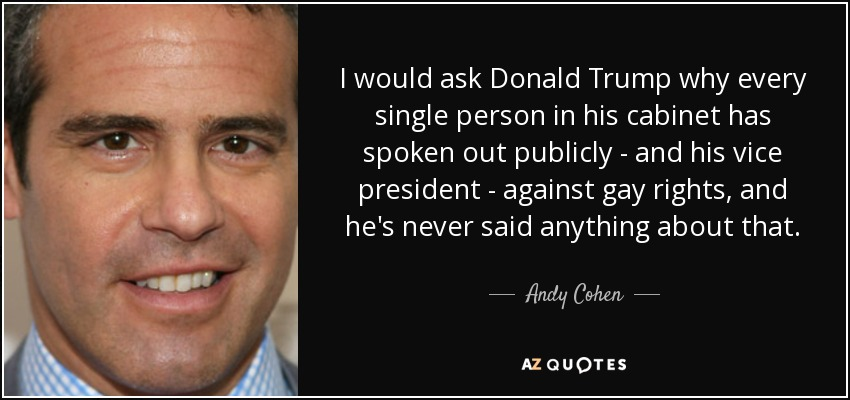 I would ask Donald Trump why every single person in his cabinet has spoken out publicly - and his vice president - against gay rights, and he's never said anything about that. - Andy Cohen