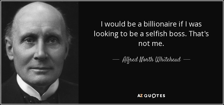 I would be a billionaire if I was looking to be a selfish boss. That's not me. - Alfred North Whitehead