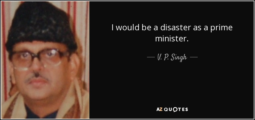 I would be a disaster as a prime minister. - V. P. Singh