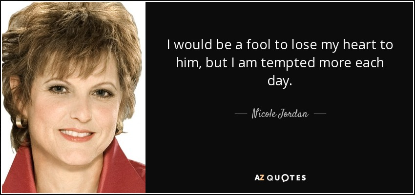 I would be a fool to lose my heart to him, but I am tempted more each day. - Nicole Jordan