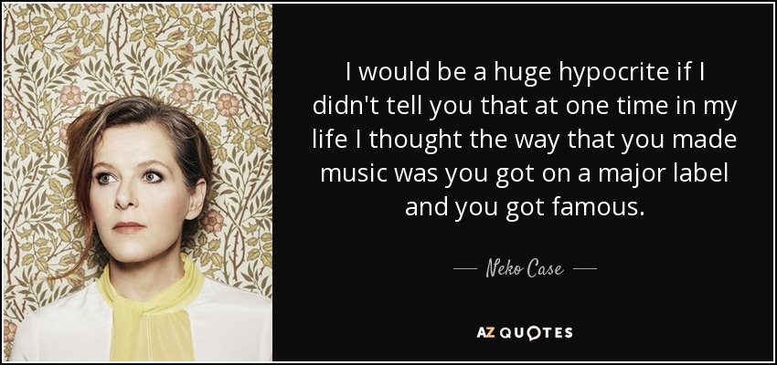 I would be a huge hypocrite if I didn't tell you that at one time in my life I thought the way that you made music was you got on a major label and you got famous. - Neko Case