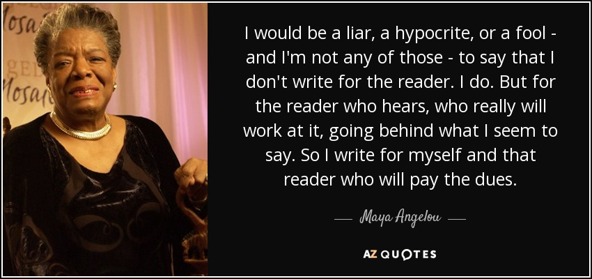 I would be a liar, a hypocrite, or a fool - and I'm not any of those - to say that I don't write for the reader. I do. But for the reader who hears, who really will work at it, going behind what I seem to say. So I write for myself and that reader who will pay the dues. - Maya Angelou