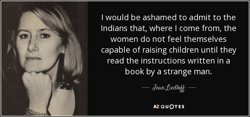 I would be ashamed to admit to the Indians that, where I come from, the women do not feel themselves capable of raising children until they read the instructions written in a book by a strange man. - Jean Liedloff