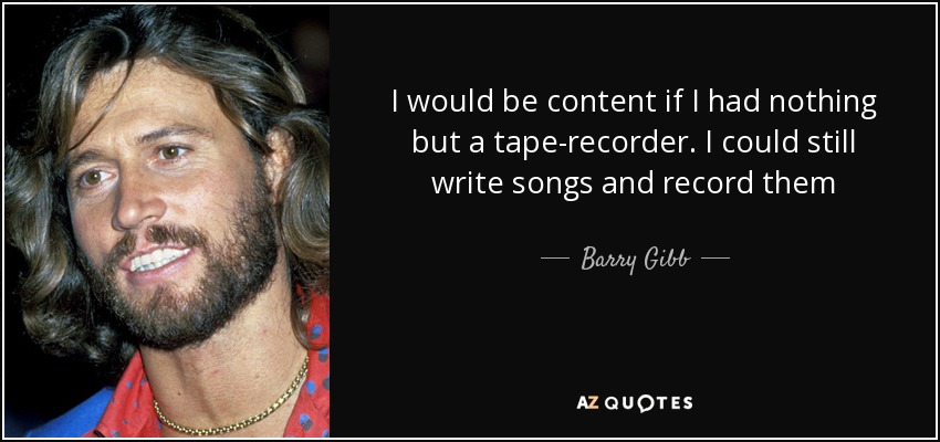 I would be content if I had nothing but a tape-recorder. I could still write songs and record them - Barry Gibb