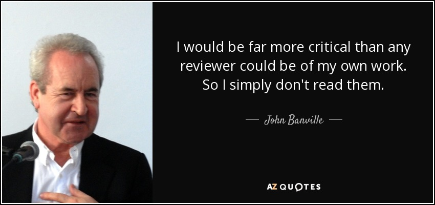 I would be far more critical than any reviewer could be of my own work. So I simply don't read them. - John Banville