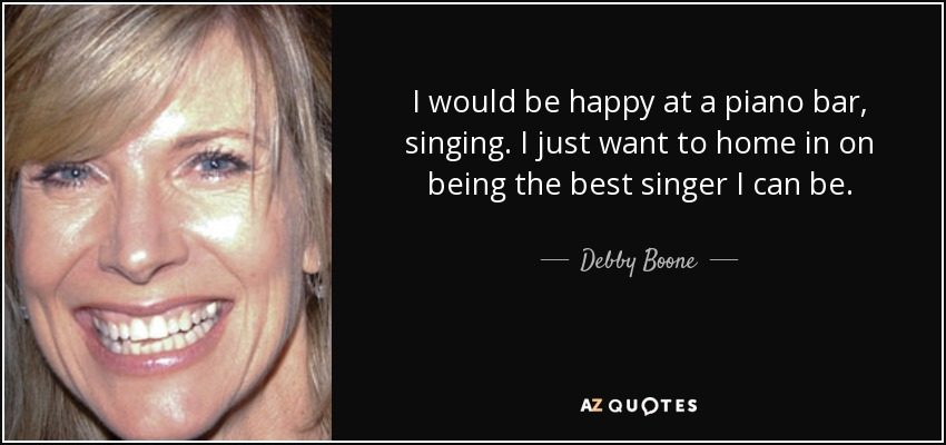I would be happy at a piano bar, singing. I just want to home in on being the best singer I can be. - Debby Boone