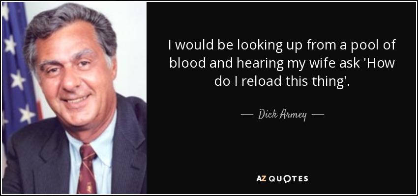 I would be looking up from a pool of blood and hearing my wife ask 'How do I reload this thing'. - Dick Armey
