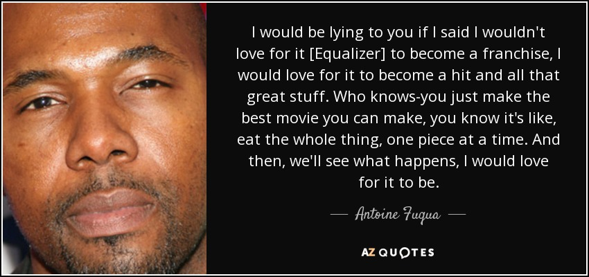 I would be lying to you if I said I wouldn't love for it [Equalizer] to become a franchise, I would love for it to become a hit and all that great stuff. Who knows-you just make the best movie you can make, you know it's like, eat the whole thing, one piece at a time. And then, we'll see what happens, I would love for it to be. - Antoine Fuqua