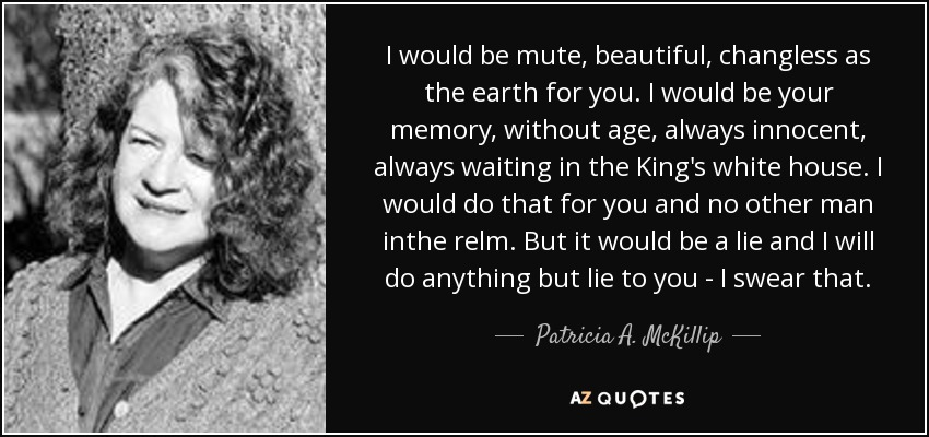 I would be mute, beautiful, changless as the earth for you. I would be your memory, without age, always innocent, always waiting in the King's white house. I would do that for you and no other man inthe relm. But it would be a lie and I will do anything but lie to you - I swear that. - Patricia A. McKillip