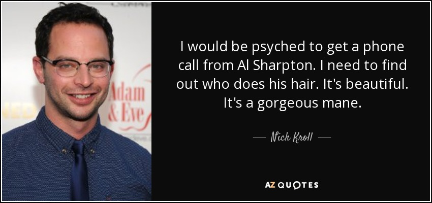 I would be psyched to get a phone call from Al Sharpton. I need to find out who does his hair. It's beautiful. It's a gorgeous mane. - Nick Kroll