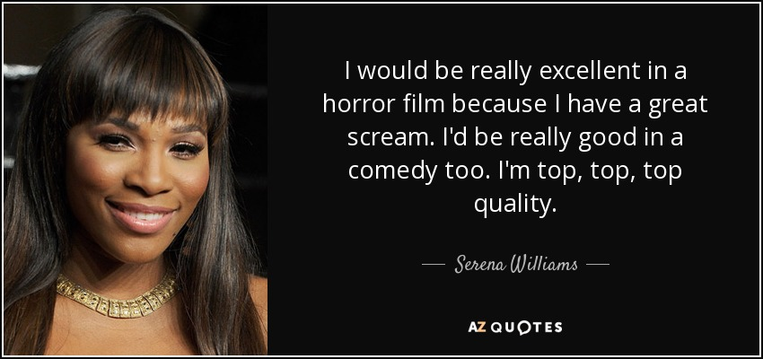 I would be really excellent in a horror film because I have a great scream. I'd be really good in a comedy too. I'm top, top, top quality. - Serena Williams
